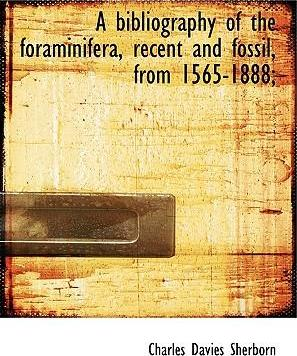 A Bibliography of the Foraminifera, Recent and Fossil, from 1565-1888;
