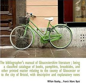 The Bibliographer's Manual of Gloucestershire Literature; Being a Classified Catalogue of Books, Pamphlets, Broadsides, and Other Printed Matter Relating to the County of Gloucester or to the City of Bristol, with Descriptive and Explanatory Notes