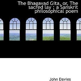 The Bhagavad Gita, Or, the Sacred Lay