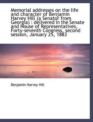 Memorial Addresses on the Life and Character of Benjamin Harvey Hill (a Senator from Georgia)