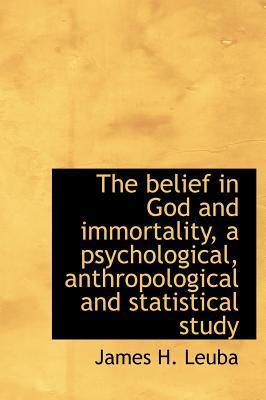 The Belief in God and Immortality, a Psychological, Anthropological and Statistical Study