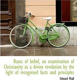 Bases of Belief, an Examination of Christianity as a Divine Revelation by the Light of Recognised Facts and Principles