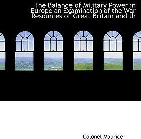 The Balance of Military Power in Europe an Examination of the War Resources of Great Britain and Th