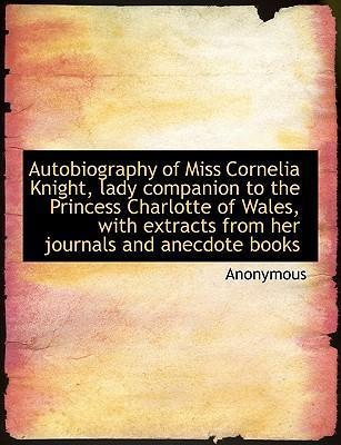 Autobiography of Miss Cornelia Knight, Lady Companion to the Princess Charlotte of Wales, with Extracts from Her Journals and Anecdote Books