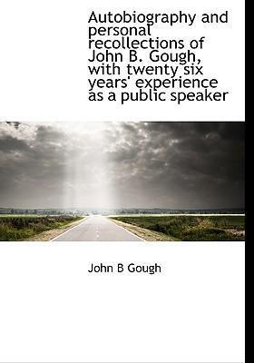 Autobiography and Personal Recollections of John B. Gough, with Twenty Six Years' Experience as a Public Speaker