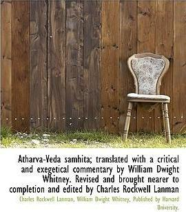 Atharva-Veda Samhita; Translated with a Critical and Exegetical Commentary by William Dwight Whitney. Revised and Brought Nearer to Completion and Edited by Charles Rockwell Lanman