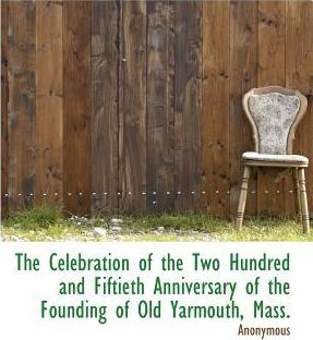 The Celebration of the Two Hundred and Fiftieth Anniversary of the Founding of Old Yarmouth, Mass.