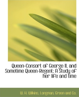 Queen-Consort of George II, and Sometime Queen-Regent; A Study of Her Life and Time