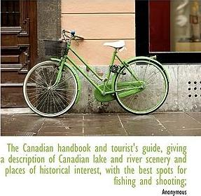 The Canadian Handbook and Tourist's Guide, Giving a Description of Canadian Lake and River Scenery and Places of Historical Interest, with the Best Spots for Fishing and Shooting;