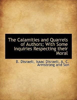 The Calamities and Quarrels of Authors; With Some Inquiries Respecting Their Moral