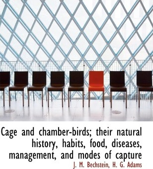 Cage and Chamber-Birds; Their Natural History, Habits, Food, Diseases, Management, and Modes of Capture