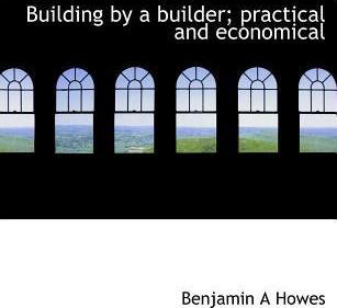 Building by a Builder; Practical and Economical