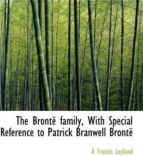 The Bronte Family, with Special Reference to Patrick Branwell Bronte