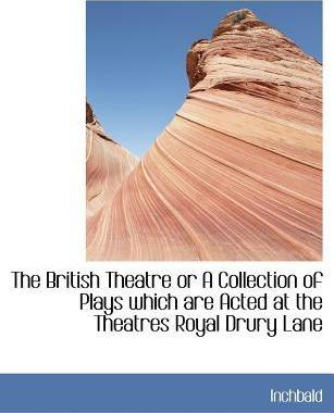 The British Theatre or a Collection of Plays Which Are Acted at the Theatres Royal Drury Lane
