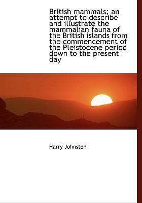 British Mammals; An Attempt to Describe and Illustrate the Mammalian Fauna of the British Islands from the Commencement of the Pleistocene Period Down to the Present Day