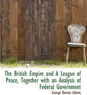 The British Empire and a League of Peace, Together with an Analysis of Federal Government
