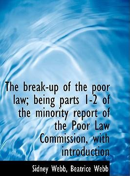 The Break-Up of the Poor Law; Being Parts 1-2 of the Minority Report of the Poor Law Commission, with Introduction