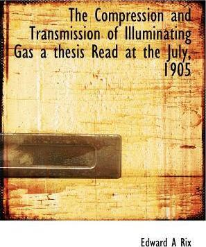 The Compression and Transmission of Illuminating Gas a Thesis Read at the July, 1905