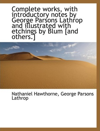 Complete Works, with Introductory Notes by George Parsons Lathrop and Illustrated with Etchings by Blum [And Others.]