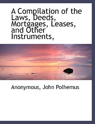 A Compilation of the Laws, Deeds, Mortgages, Leases, and Other Instruments,