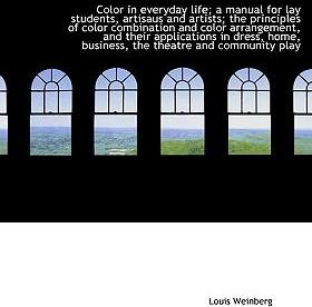 Color in Everyday Life; A Manual for Lay Students, Artisaus and Artists; The Principles of Color Combination and Color Arrangement, and Their Applications in Dress, Home, Business, the Theatre and Community Play