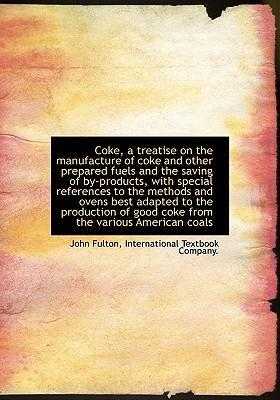 Coke, a Treatise on the Manufacture of Coke and Other Prepared Fuels and the Saving of By-Products, with Special References to the Methods and Ovens Best Adapted to the Production of Good Coke from the Various American Coals