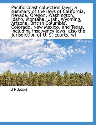 Pacific Coast Collection Laws; A Summary of the Laws of California, Nevada, Oregon, Washington, Idaho, Montana, Utah, Wyoming, Arizona, British Columbia, Colorado, New Mexico, and Texas. Including Insolvency Laws, Also the Jurisdiction of U. S. Courts, Wi