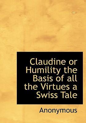 Claudine or Humility the Basis of All the Virtues a Swiss Tale