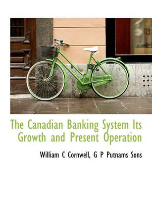 The Canadian Banking System Its Growth and Present Operation