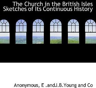 The Church in the British Isles Sketches of Its Continuous History