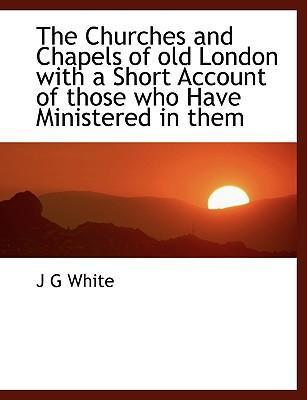 The Churches and Chapels of Old London with a Short Account of Those Who Have Ministered in Them