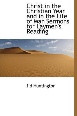 Christ in the Christian Year and in the Life of Man Sermons for Laymen's Reading