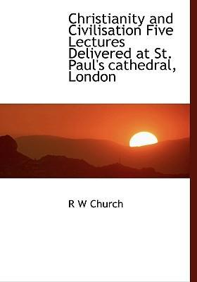 Christianity and Civilisation Five Lectures Delivered at St. Paul's Cathedral, London