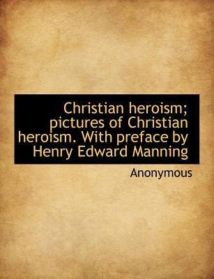 Christian Heroism; Pictures of Christian Heroism. with Preface by Henry Edward Manning