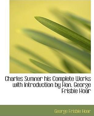 Charles Sumner His Complete Works with Introduction by Hon. George Frisbie Hoar