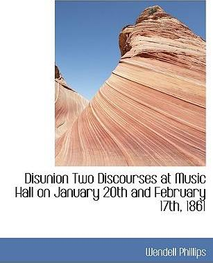 Disunion Two Discourses at Music Hall on January 20th and February 17th, 1861