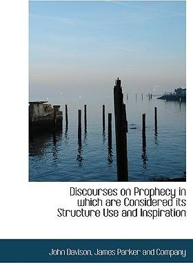 Discourses on Prophecy in Which Are Considered Its Structure Use and Inspiration