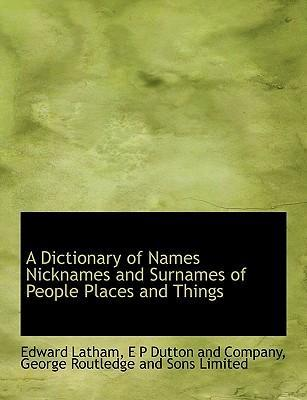 A Dictionary of Names Nicknames and Surnames of People Places and Things