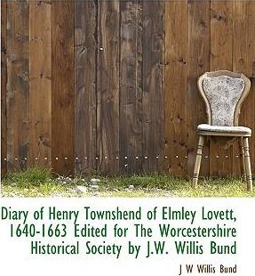 Diary of Henry Townshend of Elmley Lovett, 1640-1663 Edited for the Worcestershire Historical Society by J.W. Willis Bund