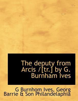 The Deputy from Arcis /[Tr.] by G. Burnham Ives