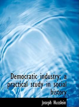 Democratic Industry; A Practical Study in Social History