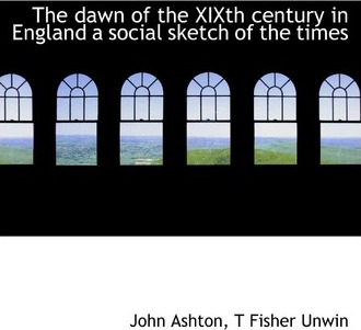 The Dawn of the Xixth Century in England a Social Sketch of the Times