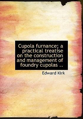 Cupola Furnance; A Practical Treatise on the Construction and Management of Foundry Cupolas ..