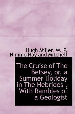 The Cruise of the Betsey, Or, a Summer Holiday in the Hebrides, with Rambles of a Geologist