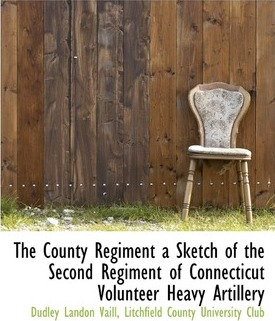 The County Regiment a Sketch of the Second Regiment of Connecticut Volunteer Heavy Artillery