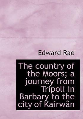 The Country of the Moors; A Journey from Tripoli in Barbary to the City of Kairw N