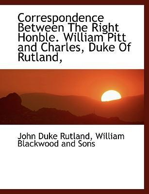 Correspondence Between the Right Honble. William Pitt and Charles, Duke of Rutland,