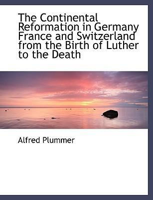 The Continental Reformation in Germany France and Switzerland from the Birth of Luther to the Death