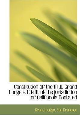 Constitution of the M.W. Grand Lodge F. & A.M. of the Jurisdiction of California Anotated