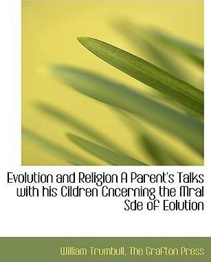 Evolution and Religion a Parent's Talks with His Cildren Cncerning the Mral Sde of Eolution